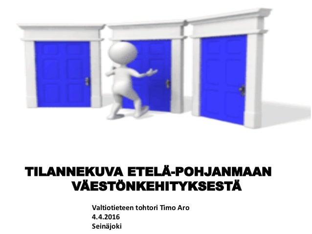 TILANNEKUVA ETELÄ-POHJANMAAN VÄESTÖNKEHITYKSESTÄ Valtiotieteen tohtori Timo Aro 4.4.2016 Seinäjoki