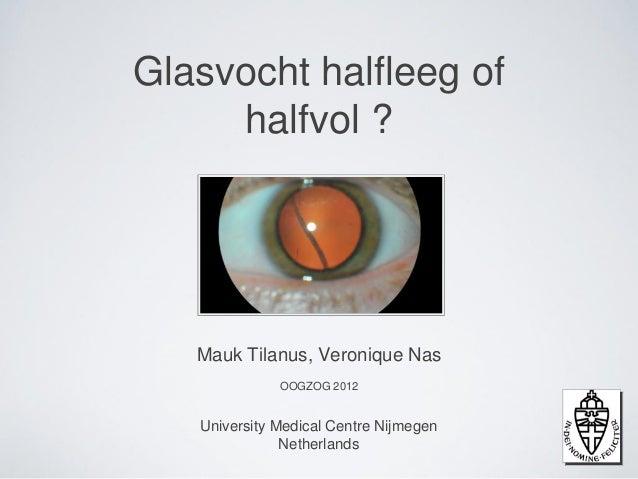 Glasvocht halfleeg of     halfvol ?   Mauk Tilanus, Veronique Nas              OOGZOG 2012   University Medical Centre Nij...
