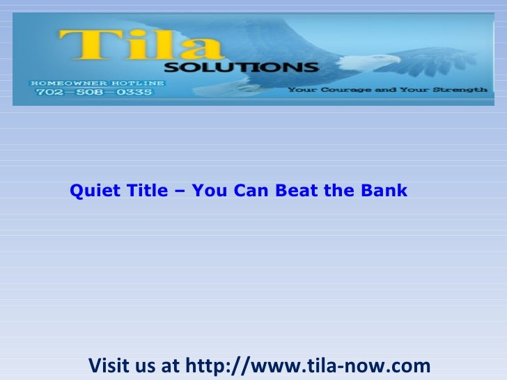 Visit us at http://www.tila-now.com Quiet Title – You Can Beat the Bank