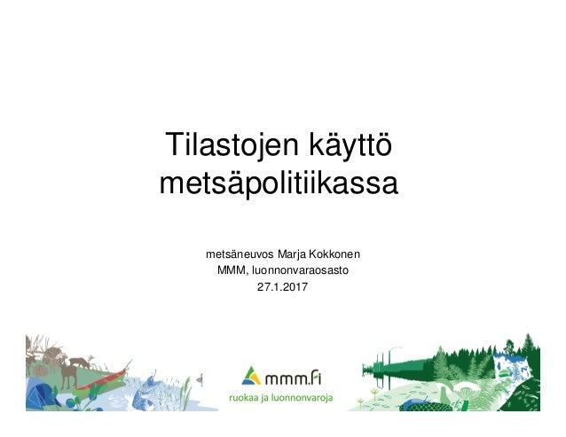 Tilastojen käyttö metsäpolitiikassa metsäneuvos Marja Kokkonen MMM, luonnonvaraosasto 27.1.2017