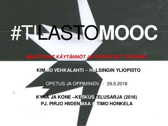 #TILASTOMOOC MUUTTUVAT KÄYTÄNNÖT JA TIIVISTYVÄT TYÖTAVAT KIMMO VEHKALAHTI – HELSINGIN YLIOPISTO OPETUS JA OPPIMINEN - 29.9...
