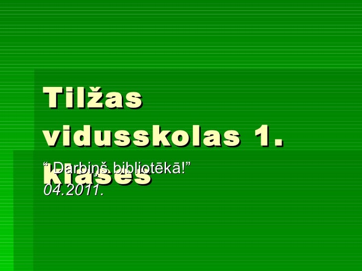 """Tilžas vidusskolas 1. klases """" Darbiņš bibliotēkā!"""" 04.2011."""