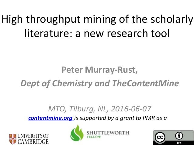 High throughput mining of the scholarly literature: a new research tool Peter Murray-Rust, Dept of Chemistry and TheConten...