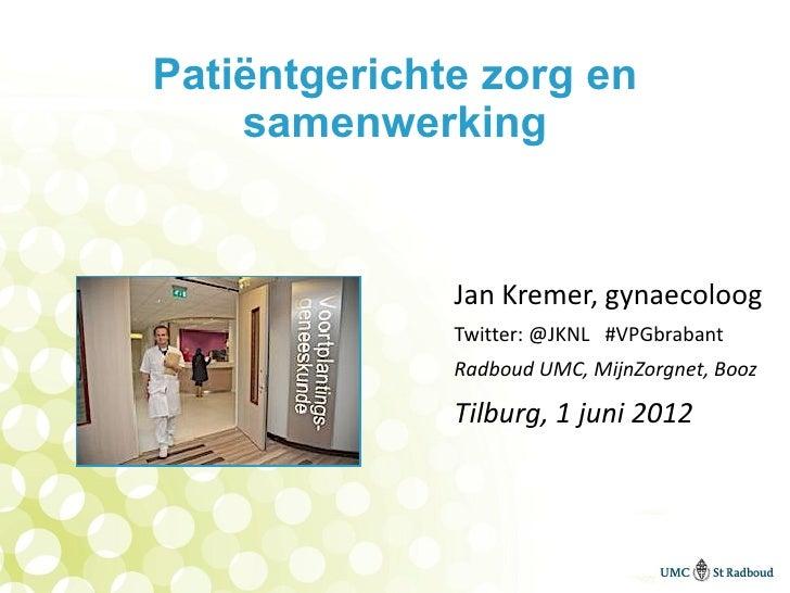 Patiëntgerichte zorg en    samenwerking              Jan Kremer, gynaecoloog              Twitter: @JKNL #VPGbrabant      ...