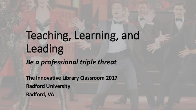 Teaching, Learning, and Leading Be a professional triple threat The Innovative Library Classroom 2017 Radford University R...