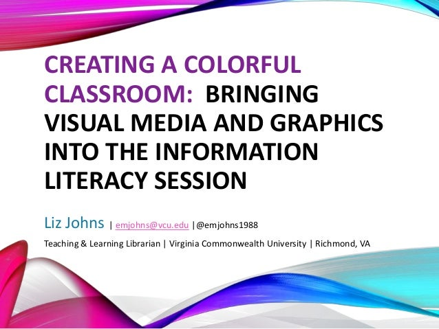 CREATING A COLORFUL CLASSROOM: BRINGING VISUAL MEDIA AND GRAPHICS INTO THE INFORMATION LITERACY SESSION Liz Johns | emjohn...