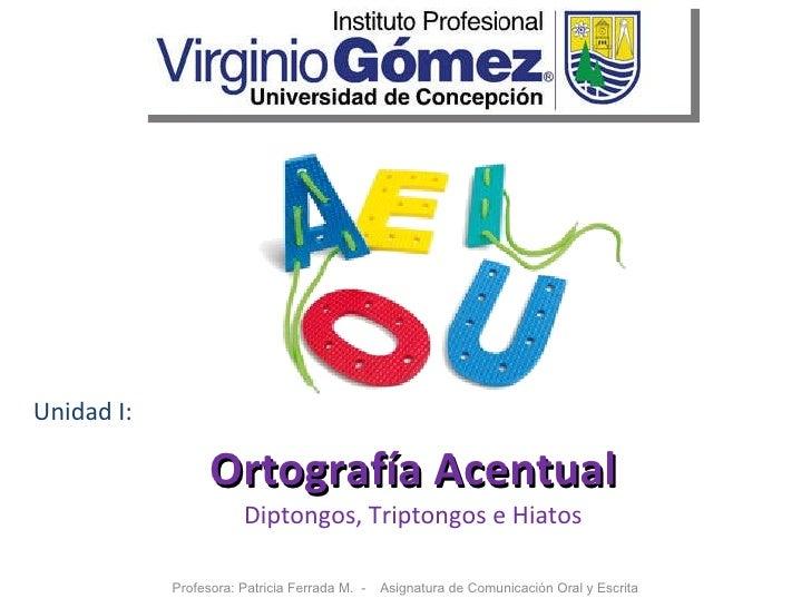 Ortografía Acentual Diptongos, Triptongos e Hiatos Profesora: Patricia Ferrada M.  -  Asignatura de Comunicación Oral y Es...