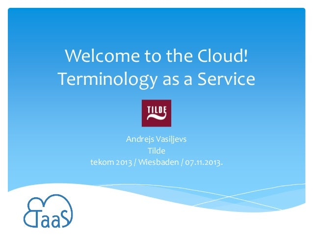 Welcome to the Cloud! Terminology as a Service Andrejs Vasiļjevs Tilde tekom 2013 / Wiesbaden / 07.11.2013.