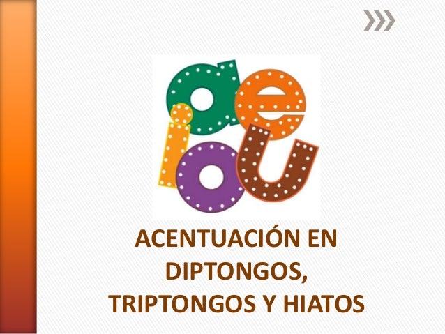 ACENTUACIÓN EN DIPTONGOS, TRIPTONGOS Y HIATOS