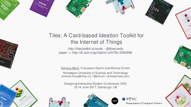 Tiles: A Card-based Ideation Toolkit for the Internet of Things Simone Mora, Francesco Gianni and Monica Divitini Norwegia...