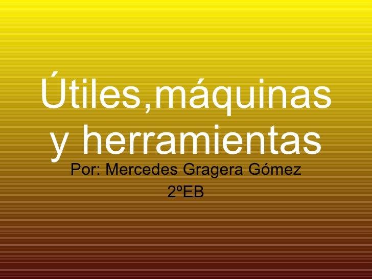 Útiles,máquinas y herramientas Por: Mercedes Gragera Gómez 2ºEB