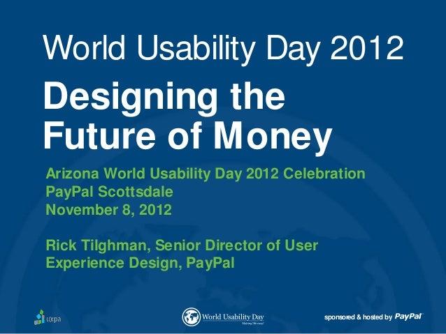 World Usability Day 2012Designing theFuture of MoneyArizona World Usability Day 2012 CelebrationPayPal ScottsdaleNovember ...