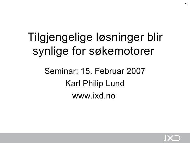 Tilgjengelige løsninger blir synlige for søkemotorer   Seminar: 15. Februar 2007 Karl Philip Lund www.ixd.no
