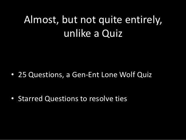 Almost, but not quite entirely,           unlike a Quiz• 25 Questions, a Gen-Ent Lone Wolf Quiz• Starred Questions to reso...