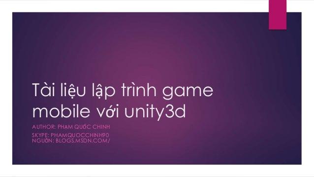 Tài liệu lập trình game mobile với unity3d AUTHOR: PHẠM QUỐC CHINH SKYPE: PHAMQUOCCHINH90 NGUỒN: BLOGS.MSDN.COM/