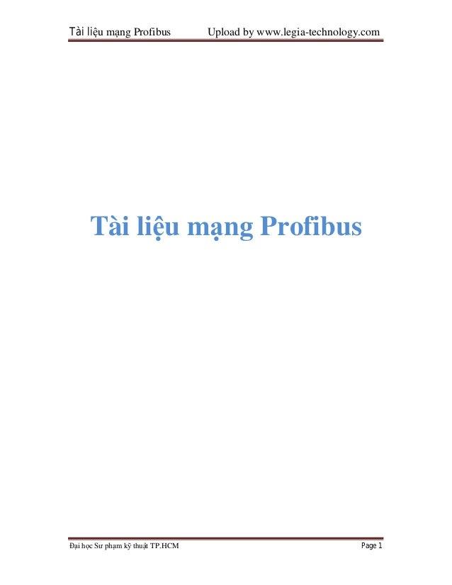 Tài liệu mạng Profibus Upload by www.legia-technology.comĐại học Sư phạm kỹ thuật TP.HCM Page 1Tài liệu mạng Profibus