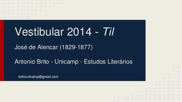 Vestibular 2014 - Til  José de Alencar (1829-1877)  Antonio Brito - Unicamp - Estudos Literários  britounicamp@gmail.com