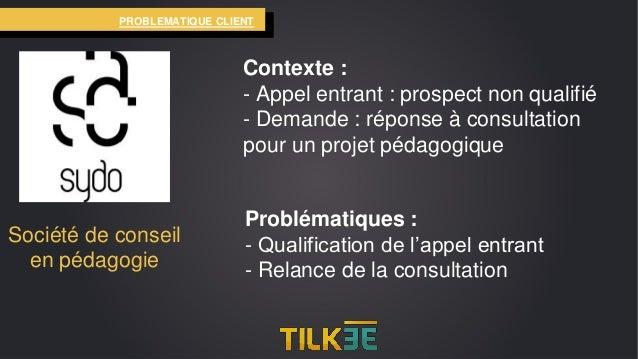 http://tilkee.fr 18% CA 60% des prospects PROBLEMATIQUE CLIENT Société de conseil en pédagogie Contexte : - Appel entrant ...
