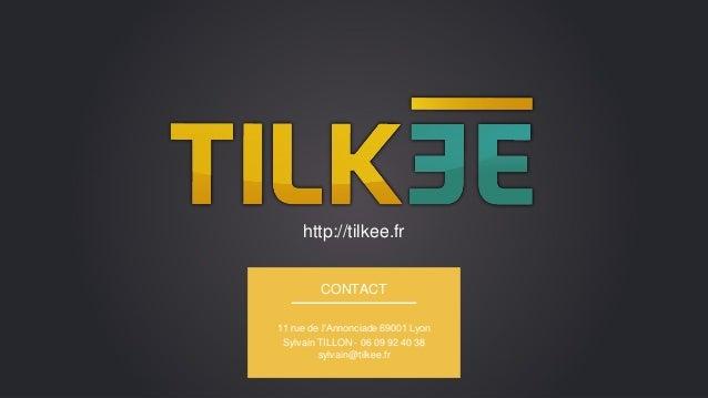http://tilkee.fr CONTACT 11 rue de l'Annonciade 69001 Lyon Sylvain TILLON - 06 09 92 40 38 sylvain@tilkee.fr