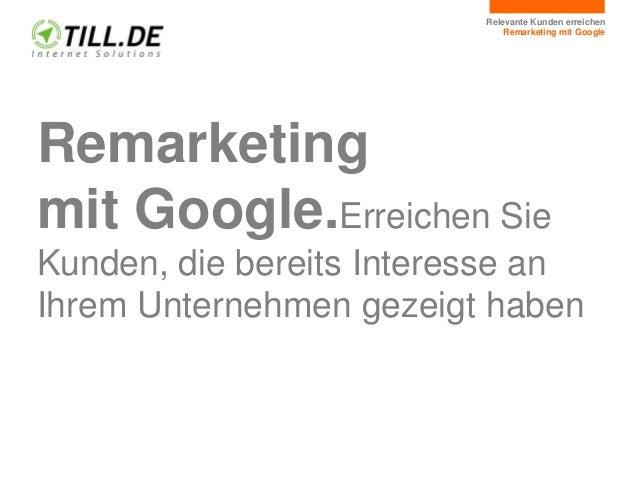Relevante Kunden erreichen Remarketing mit Google Remarketing mit Google.Erreichen Sie Kunden, die bereits Interesse an Ih...