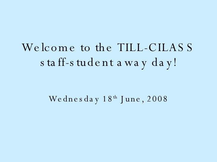 Welcome to the TILL-CILASS staff-student away day! Wednesday 18 th  June, 2008