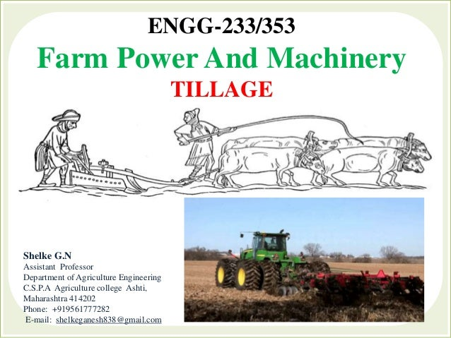 ENGG-233/353 Farm Power And Machinery TILLAGE Shelke G.N Assistant Professor Department of Agriculture Engineering C.S.P.A...