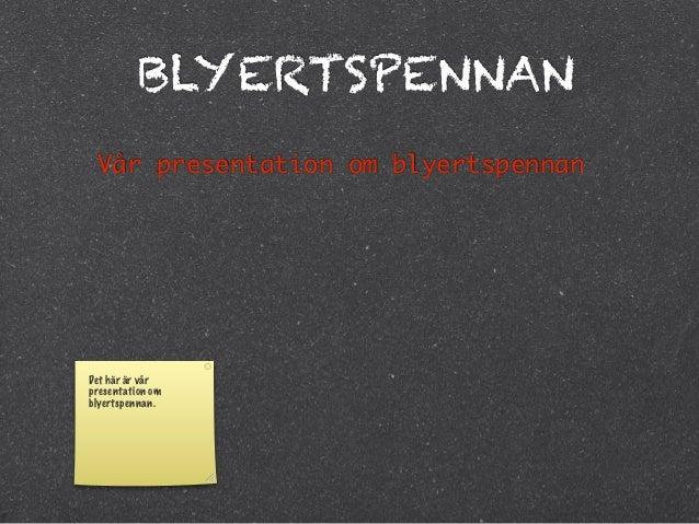 BLYERTSPENNAN Vår presentation om blyertspennanDet här är vårpresentation omblyertspennan.