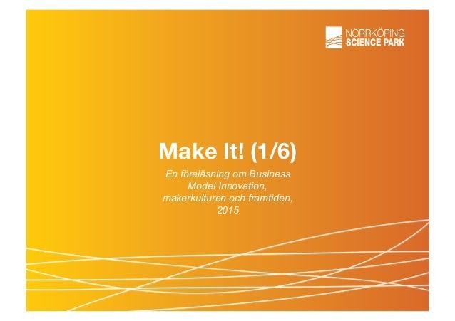 Make It! (1/6) En föreläsning om Business Model Innovation, makerkulturen och framtiden, 2015