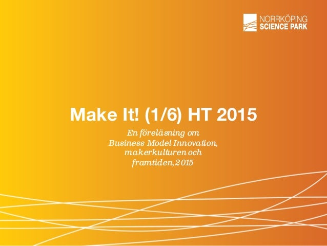 Make It! (1/6) HT 2015 En föreläsning om Business Model Innovation, makerkulturen och framtiden,2015