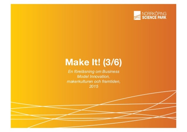 Make It! (3/6) En föreläsning om Business Model Innovation, makerkulturen och framtiden, 2015