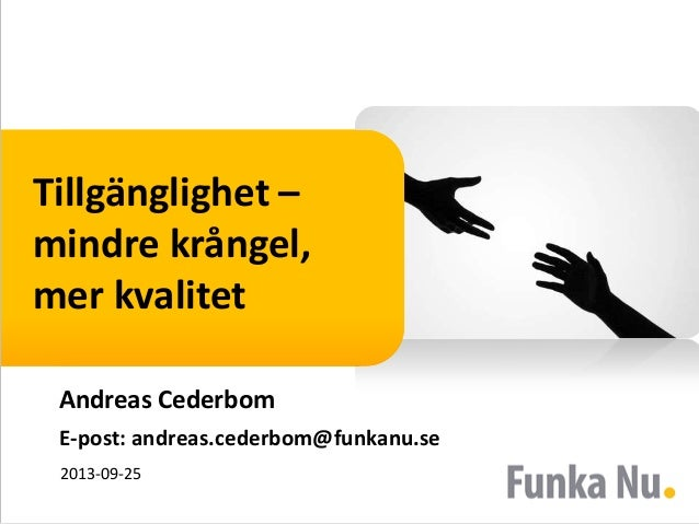 Tillgänglighet – mindre krångel, mer kvalitet Andreas Cederbom E-post: andreas.cederbom@funkanu.se 2013-09-25