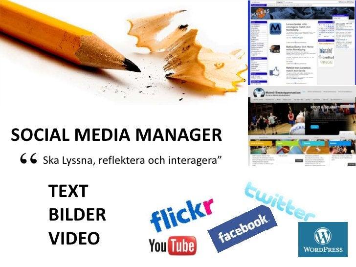 """SOCIAL MEDIA MANAGER<br />""""<br />Ska Lyssna, reflektera och interagera""""<br />TEXT<br />BILDER<br />VIDEO<br />"""