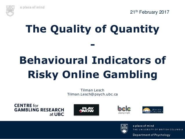 Tilman Lesch Tilman.Lesch@psych.ubc.ca The Quality of Quantity - Behavioural Indicators of Risky Online Gambling 21th Febr...