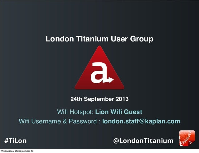 @LondonTitanium#TiLon London Titanium User Group 24th September 2013 Wifi Hotspot: Lion Wifi Guest Wifi Username & Password :...