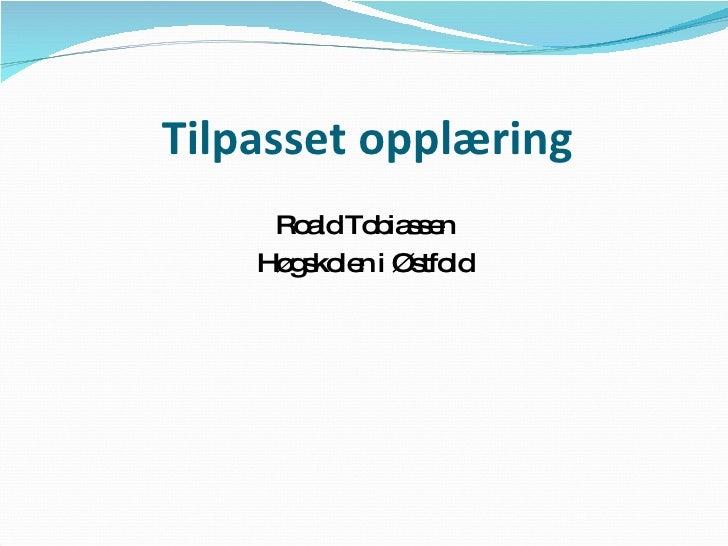 Tilpasset opplæring <ul><li>Roald Tobiassen </li></ul><ul><li>Høgskolen i Østfold </li></ul>