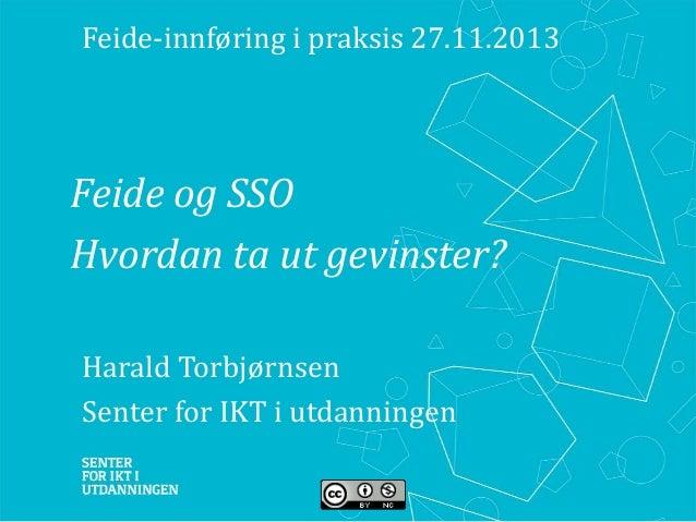 Feide-innføring i praksis 27.11.2013  Feide og SSO Hvordan ta ut gevinster? Harald Torbjørnsen Senter for IKT i utdan...