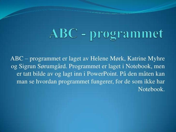 ABC - programmet<br />ABC – programmet er laget av Helene Mørk, Katrine Myhre og Sigrun Sørumgård. Programmet er laget i N...