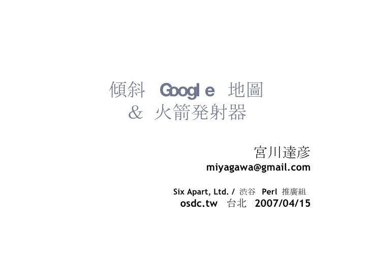 傾斜  Google  地圖 & 火箭発射器 宮川達彦 [email_address] Six Apart, Ltd. /  渋谷  Perl  推廣組   osdc.tw  台北  2007/04/15