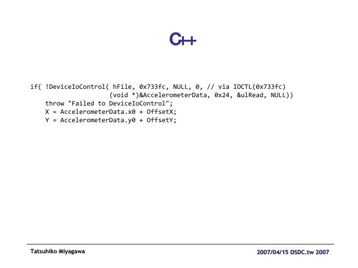 C++ if( !DeviceIoControl( hFile, 0x733fc, NULL, 0, // via IOCTL(0x733fc) (void *)&AccelerometerData, 0x24, &ulRead, NULL))...