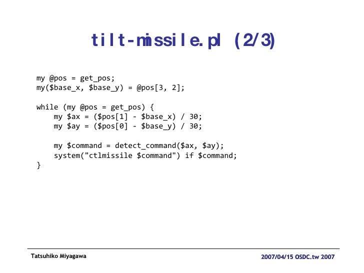 tilt-missile.pl (2/3) my @pos = get_pos; my($base_x, $base_y) = @pos[3, 2]; while (my @pos = get_pos) { my $ax = ($pos[1] ...