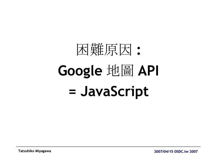 <ul><li>困難原因 : </li></ul><ul><li>Google 地圖 API </li></ul><ul><li>= JavaScript </li></ul>