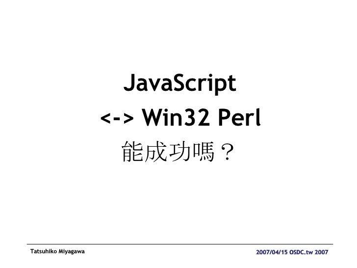 <ul><li>JavaScript </li></ul><ul><li><-> Win32 Perl </li></ul><ul><li>能成功嗎? </li></ul>