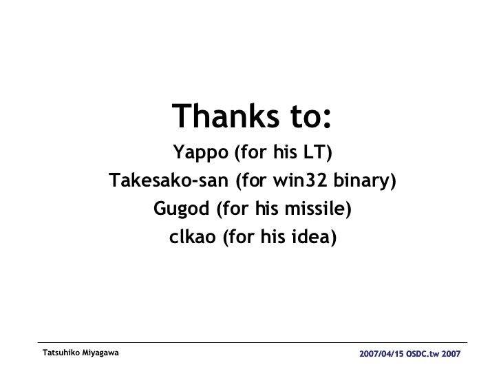 <ul><li>Thanks to: </li></ul><ul><li>Yappo (for his LT) </li></ul><ul><li>Takesako-san (for win32 binary) </li></ul><ul><l...