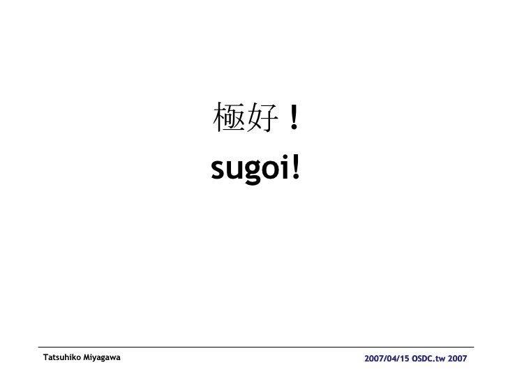 <ul><li>極好 ! </li></ul><ul><li>sugoi! </li></ul>