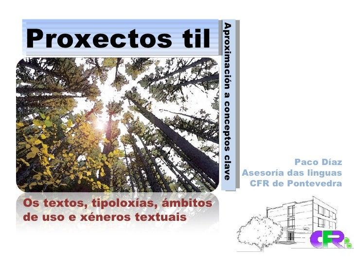 Aproximación a conceptos clave Proxectos til Os textos, tipoloxías, ámbitos de uso e xéneros textuais Paco Díaz Asesoría d...
