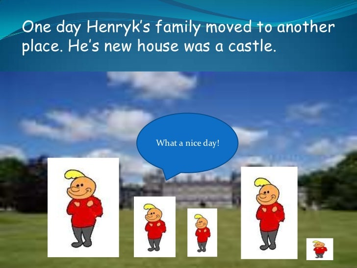 One day Henryk's family moved to another place. He's new house was a castle.<br />What a nice day!<br />