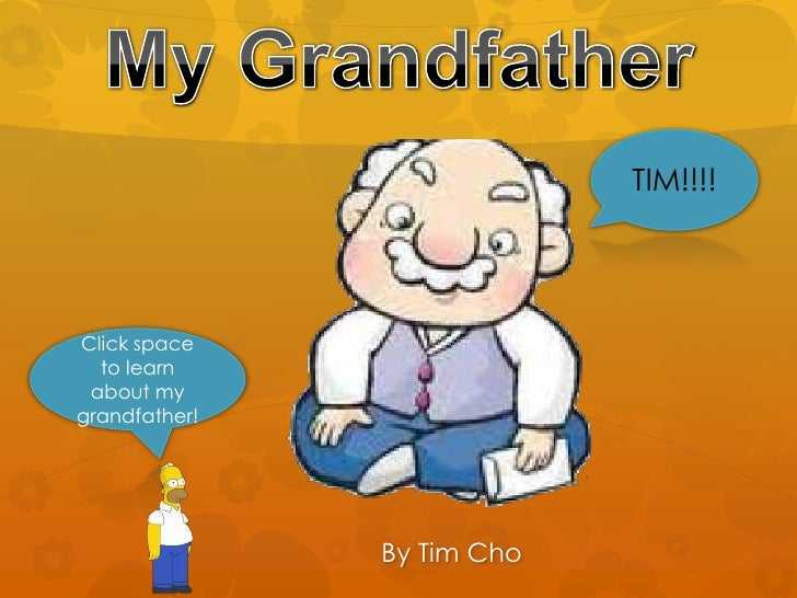 TIM!!!!Click space  to learn about mygrandfather!               By Tim Cho