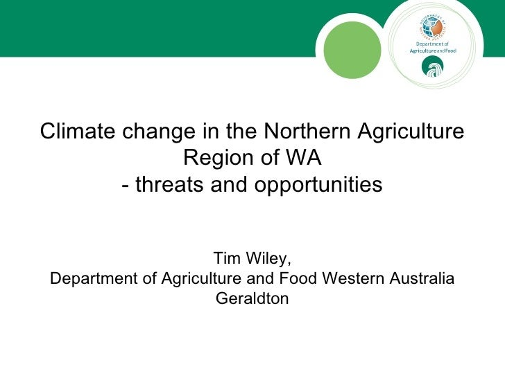 Climate change in the Northern Agriculture Region of WA - threats and opportunities Tim Wiley, Department of Agriculture a...