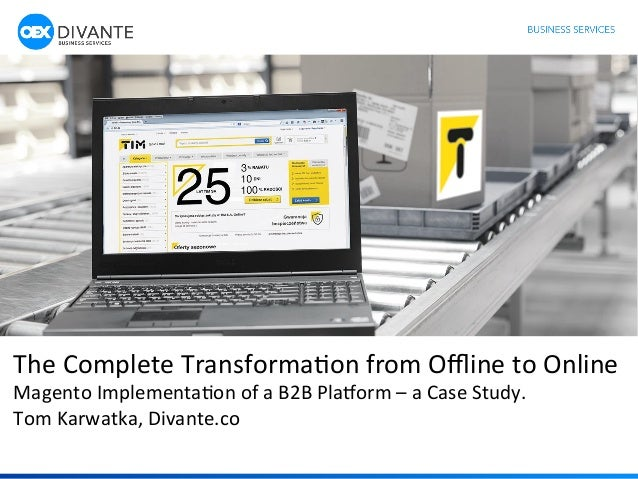 1	    The	   Complete	   Transforma1on	   from	   Offline	   to	   Online	   	    Magento	   Implementa1on	   of	   a	   B2B...