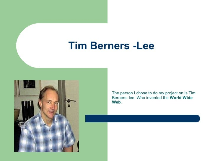 Tim Berners -Lee  The person I chose to do my project on is Tim Berners- lee. Who invented the  World Wide Web .